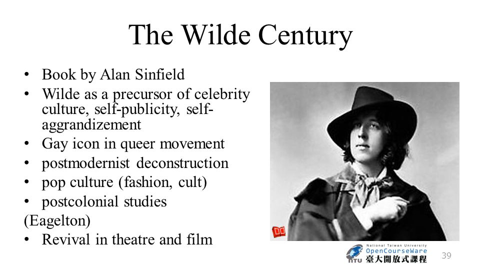 The Wilde Century Book by Alan Sinfield Wilde as a precursor of celebrity culture, self-publicity, self- aggrandizement Gay icon in queer movement postmodernist deconstruction pop culture (fashion, cult) postcolonial studies (Eagelton) Revival in theatre and film 39