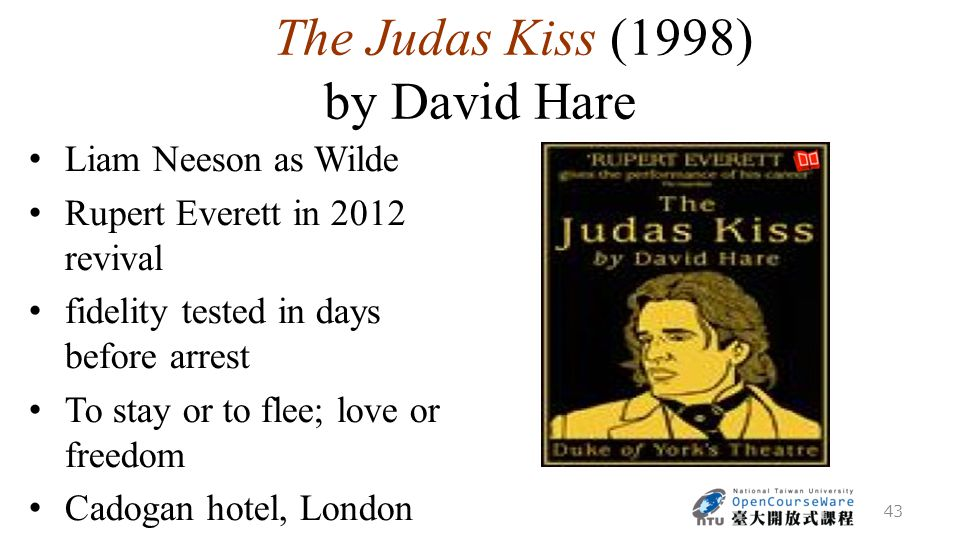 The Judas Kiss (1998) by David Hare Liam Neeson as Wilde Rupert Everett in 2012 revival fidelity tested in days before arrest To stay or to flee; love or freedom Cadogan hotel, London 43