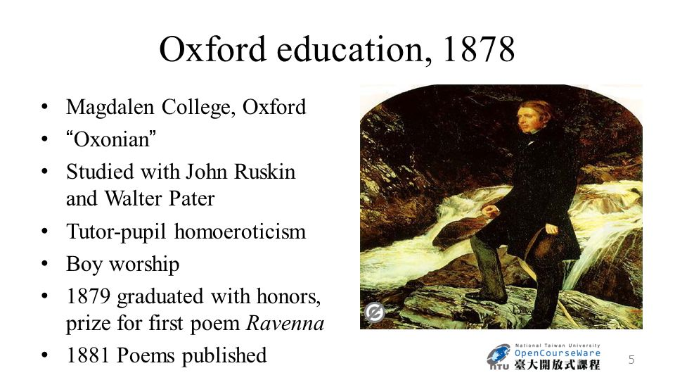 Oxford education, 1878 Magdalen College, Oxford Oxonian Studied with John Ruskin and Walter Pater Tutor-pupil homoeroticism Boy worship 1879 graduated with honors, prize for first poem Ravenna 1881 Poems published 5