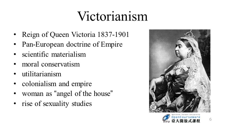 Victorianism Reign of Queen Victoria 1837-1901 Pan-European doctrine of Empire scientific materialism moral conservatism utilitarianism colonialism and empire woman as angel of the house rise of sexuality studies 6