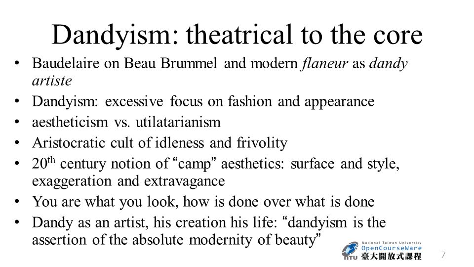 Dandyism: theatrical to the core Baudelaire on Beau Brummel and modern flaneur as dandy artiste Dandyism: excessive focus on fashion and appearance aestheticism vs.