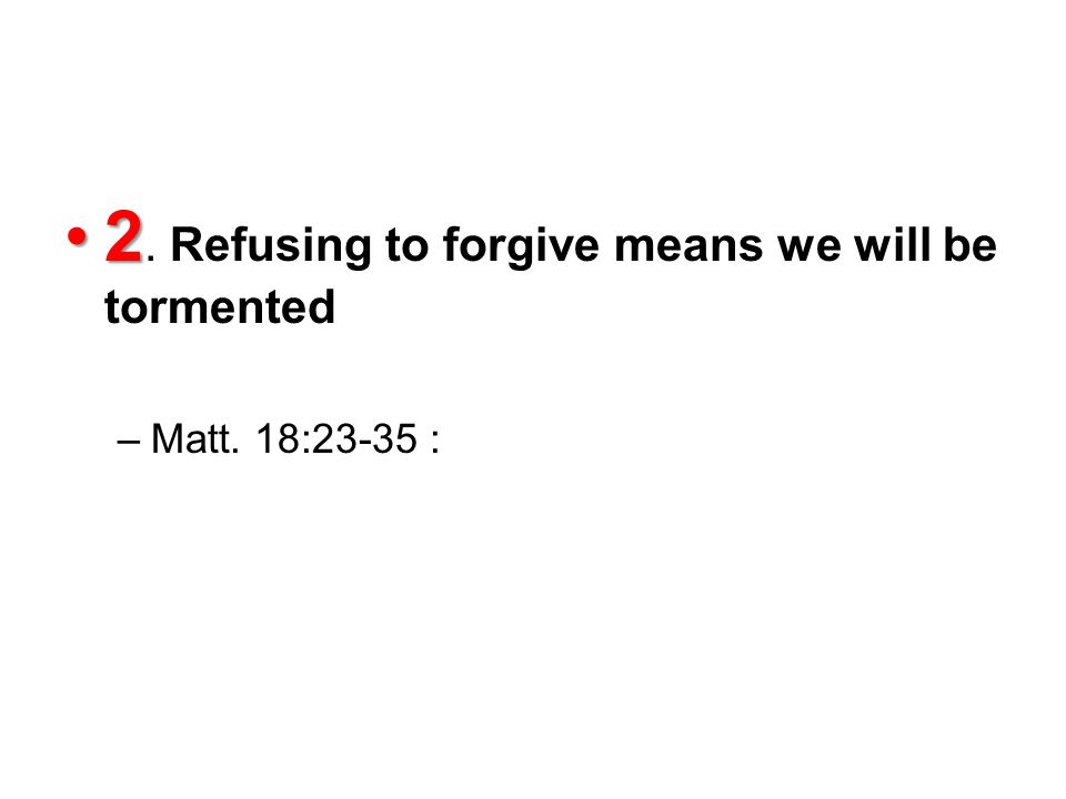 22. Refusing to forgive means we will be tormented –Matt. 18:23-35 :