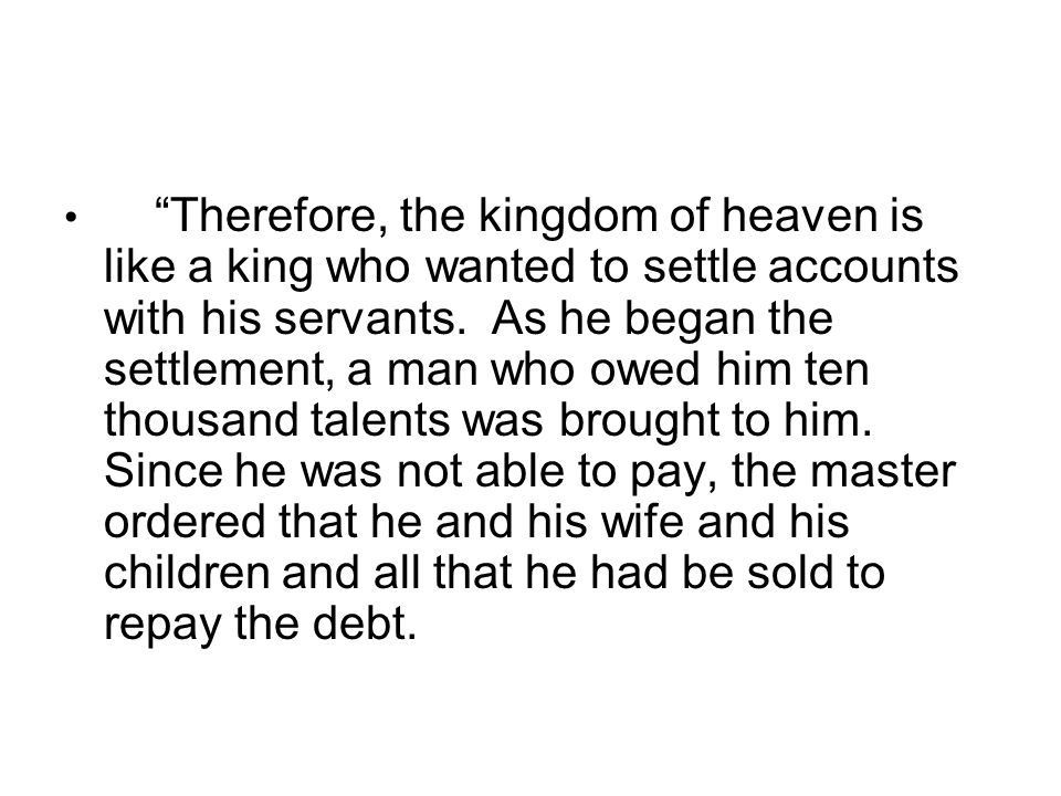 Therefore, the kingdom of heaven is like a king who wanted to settle accounts with his servants.