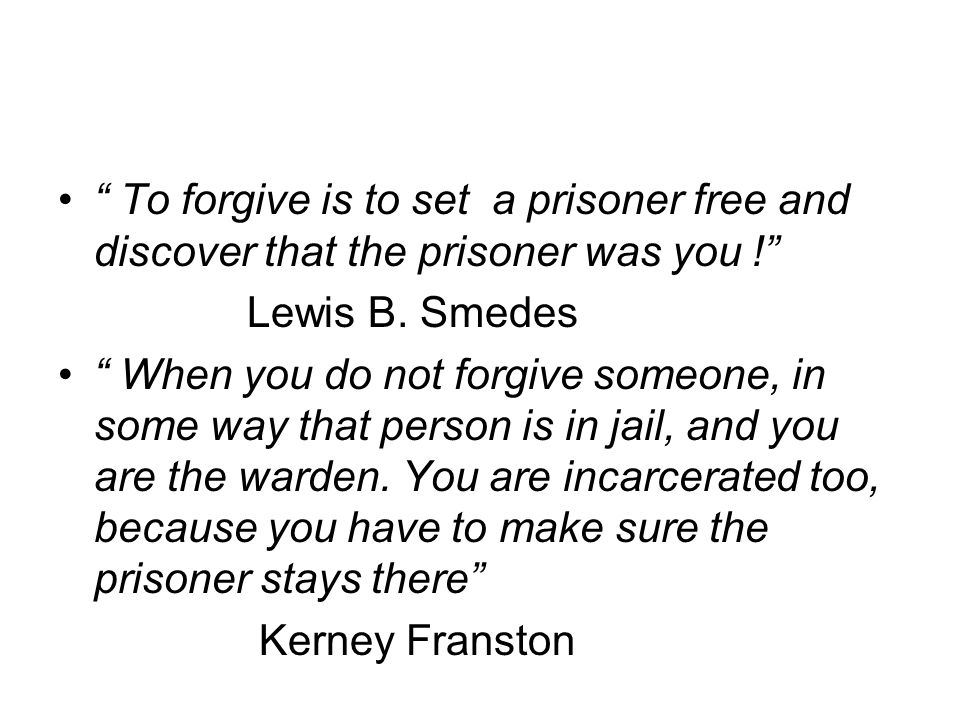 To forgive is to set a prisoner free and discover that the prisoner was you ! Lewis B.