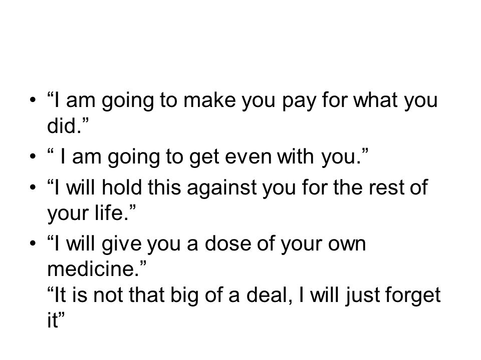 I am going to make you pay for what you did. I am going to get even with you. I will hold this against you for the rest of your life. I will give you a dose of your own medicine. It is not that big of a deal, I will just forget it