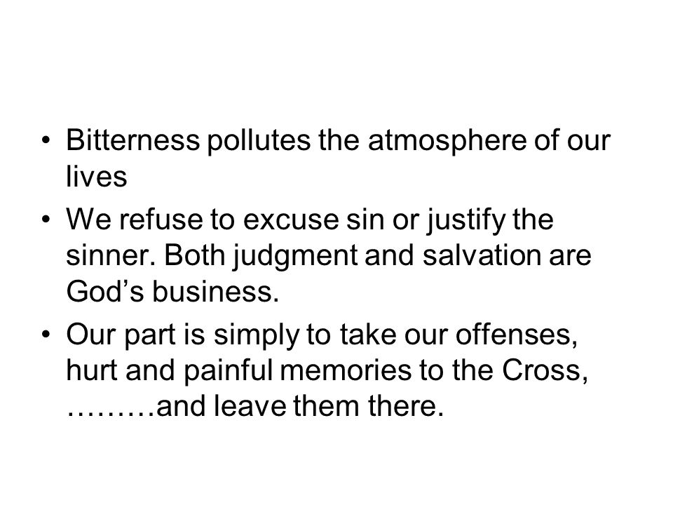 Bitterness pollutes the atmosphere of our lives We refuse to excuse sin or justify the sinner.