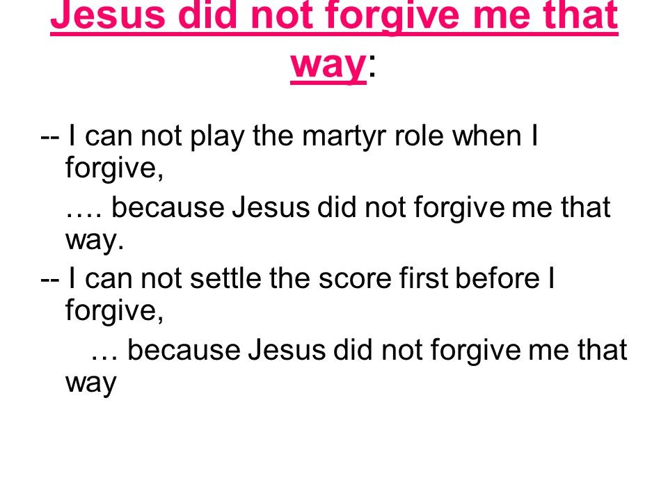 Jesus did not forgive me that way: -- I can not play the martyr role when I forgive, ….