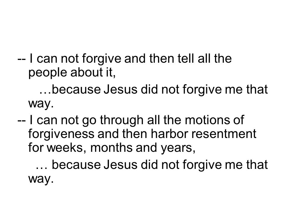 -- I can not forgive and then tell all the people about it, …because Jesus did not forgive me that way.