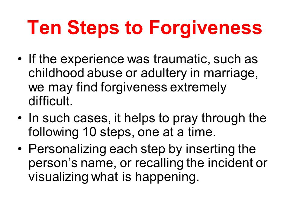 Ten Steps to Forgiveness If the experience was traumatic, such as childhood abuse or adultery in marriage, we may find forgiveness extremely difficult.