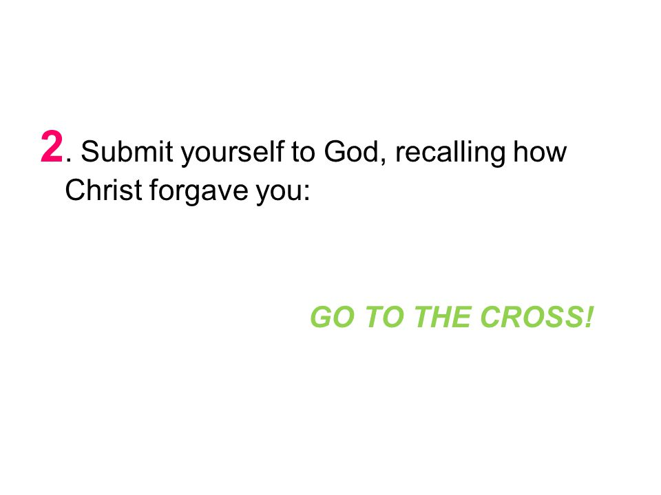 2. Submit yourself to God, recalling how Christ forgave you: GO TO THE CROSS!