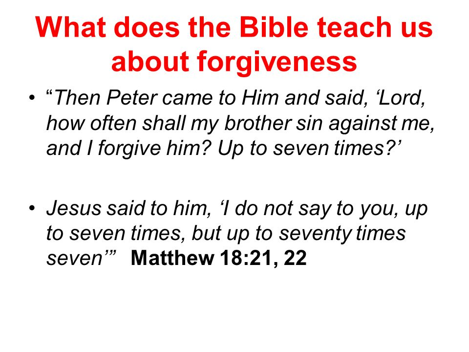 What does the Bible teach us about forgiveness Then Peter came to Him and said, 'Lord, how often shall my brother sin against me, and I forgive him.