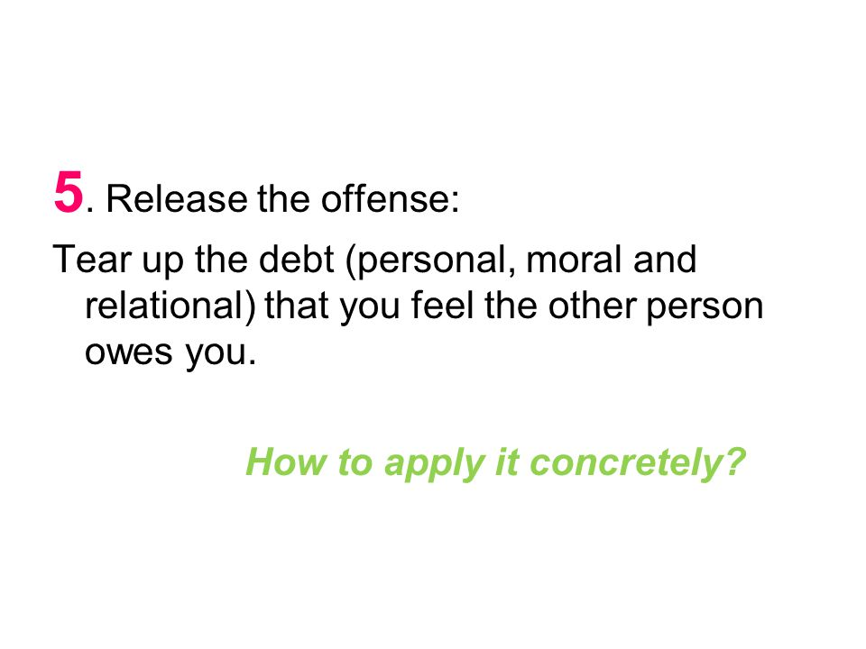 5. Release the offense: Tear up the debt (personal, moral and relational) that you feel the other person owes you. How to apply it concretely?