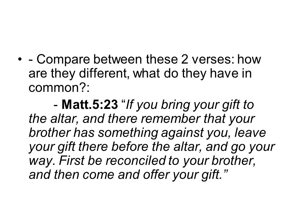 - Compare between these 2 verses: how are they different, what do they have in common?: - Matt.5:23 If you bring your gift to the altar, and there remember that your brother has something against you, leave your gift there before the altar, and go your way.