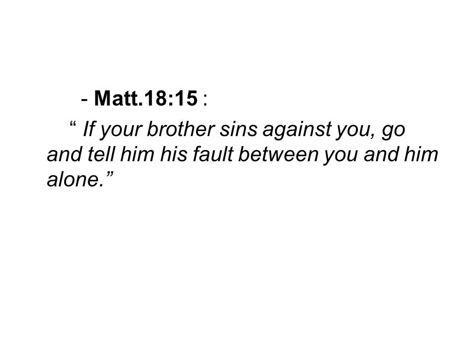 - Matt.18:15 : If your brother sins against you, go and tell him his fault between you and him alone.