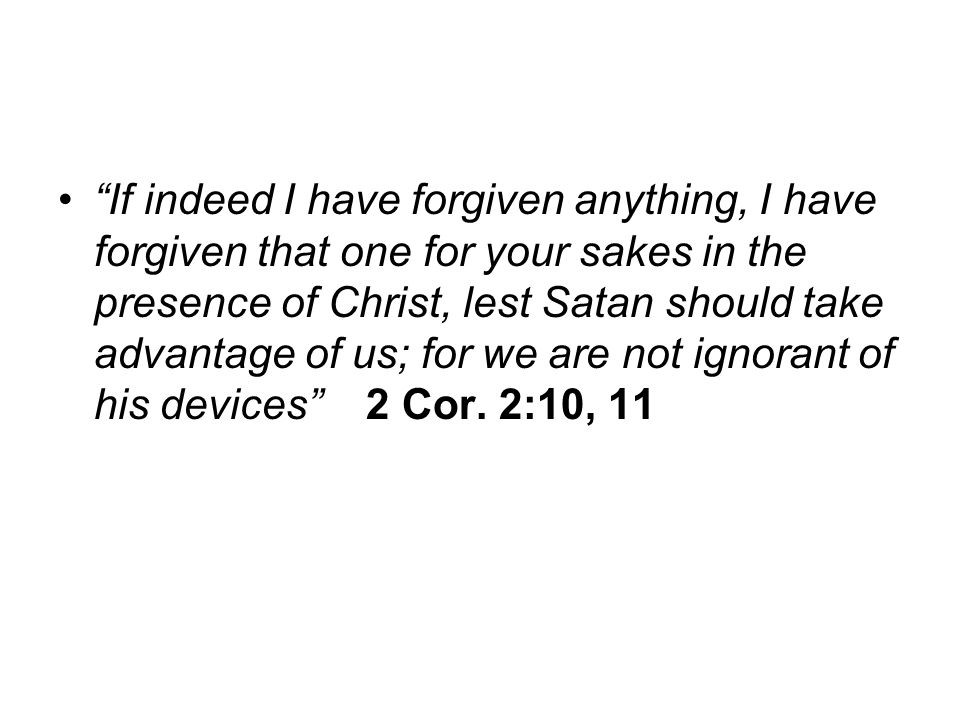 If indeed I have forgiven anything, I have forgiven that one for your sakes in the presence of Christ, lest Satan should take advantage of us; for we are not ignorant of his devices 2 Cor.