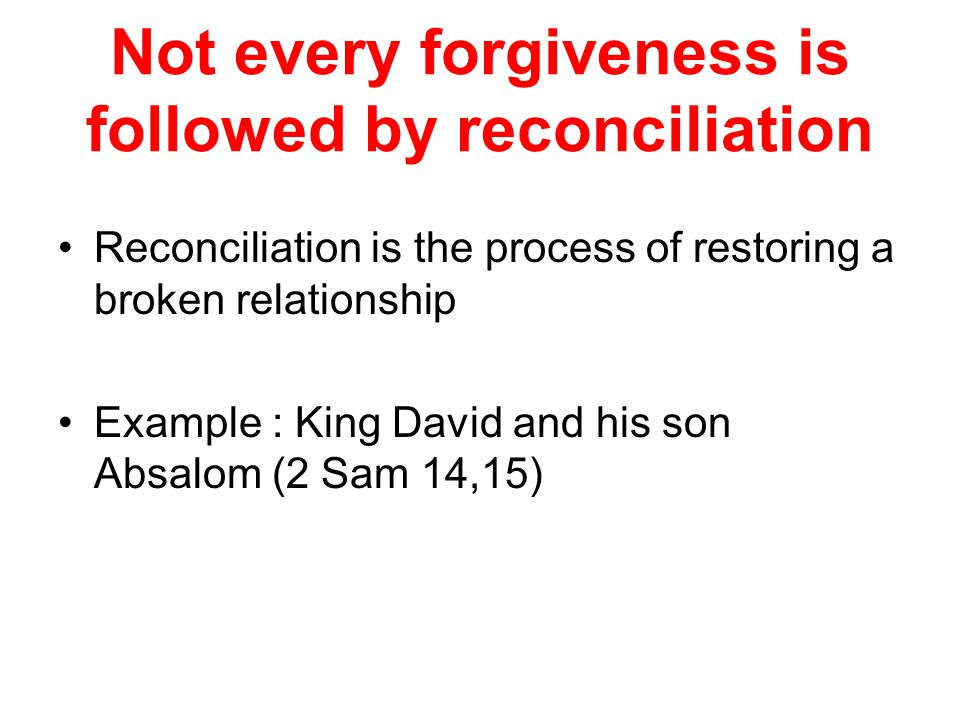 Not every forgiveness is followed by reconciliation Reconciliation is the process of restoring a broken relationship Example : King David and his son Absalom (2 Sam 14,15)