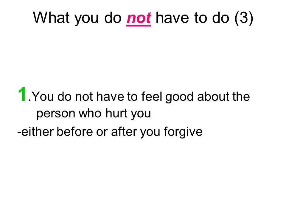 What you do not have to do (3) 1.You do not have to feel good about the person who hurt you -either before or after you forgive