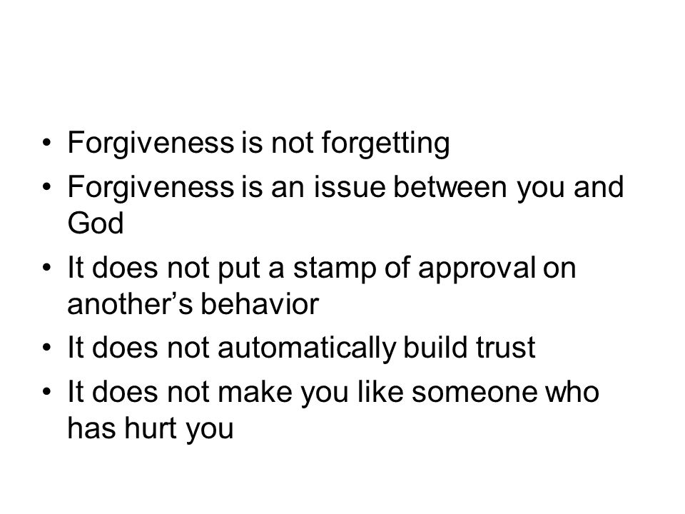 Forgiveness is not forgetting Forgiveness is an issue between you and God It does not put a stamp of approval on another's behavior It does not automatically build trust It does not make you like someone who has hurt you