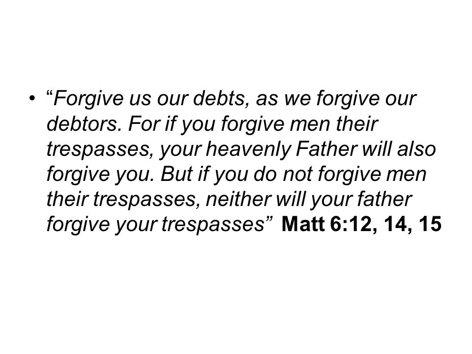 """""""Forgive us our debts, as we forgive our debtors. For if you forgive men their trespasses, your heavenly Father will also forgive you. But if you do n"""