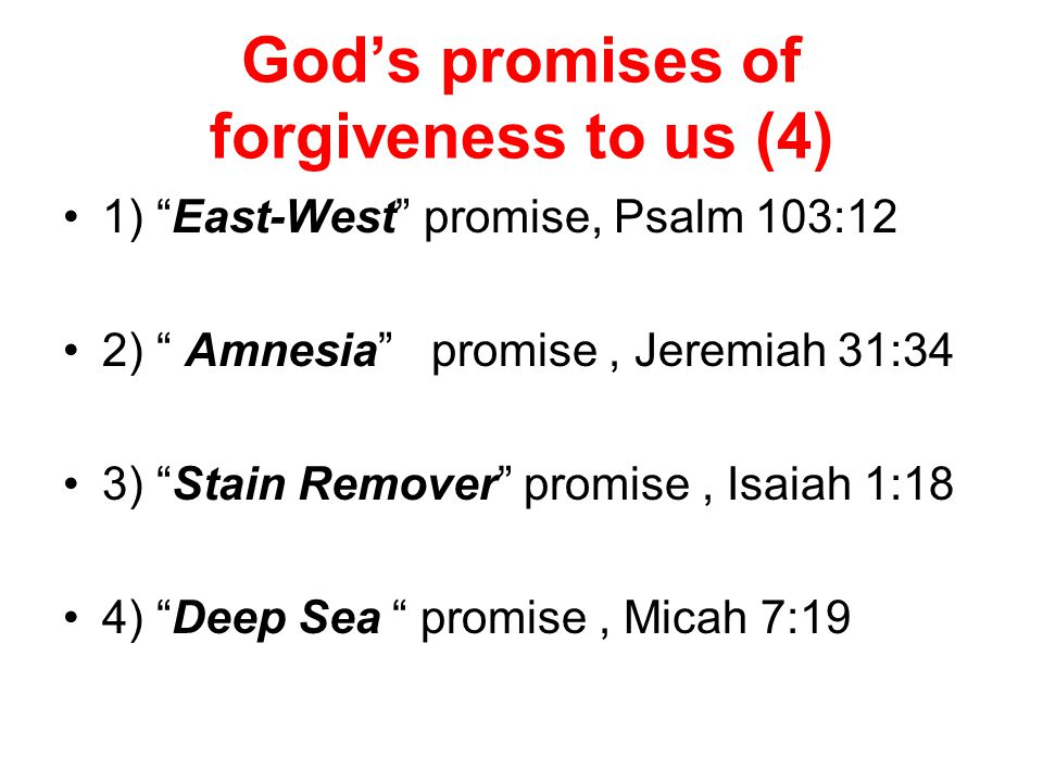 God's promises of forgiveness to us (4) 1) East-West promise, Psalm 103:12 2) Amnesia promise, Jeremiah 31:34 3) Stain Remover promise, Isaiah 1:18 4) Deep Sea promise, Micah 7:19