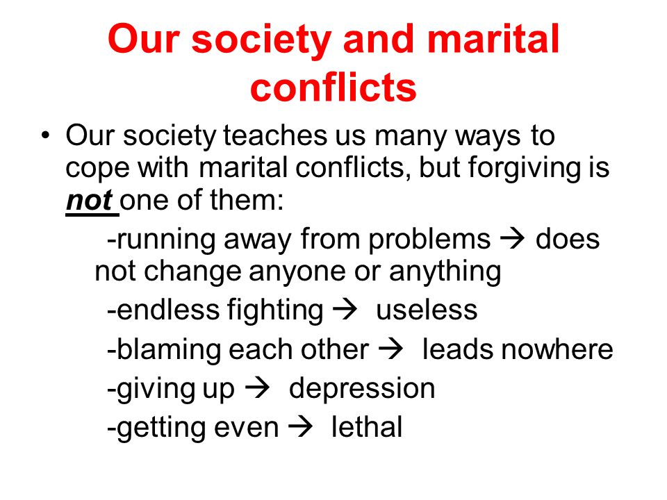 Our society and marital conflicts Our society teaches us many ways to cope with marital conflicts, but forgiving is not one of them: -running away from problems  does not change anyone or anything -endless fighting  useless -blaming each other  leads nowhere -giving up  depression -getting even  lethal