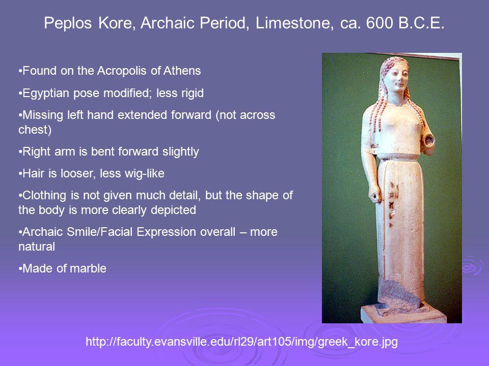 Peplos Kore, Archaic Period, Limestone, ca. 600 B.C.E. http://faculty.evansville.edu/rl29/art105/img/greek_kore.jpg Found on the Acropolis of Athens E