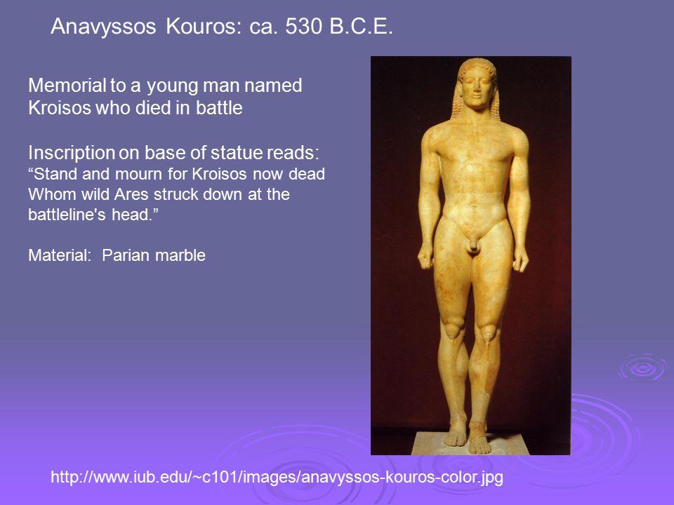 http://www.iub.edu/~c101/images/anavyssos-kouros-color.jpg Anavyssos Kouros: ca. 530 B.C.E. Memorial to a young man named Kroisos who died in battle I