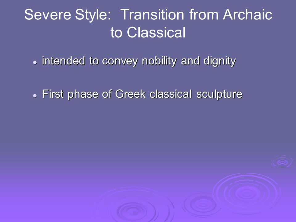 Severe Style: Transition from Archaic to Classical intended to convey nobility and dignity intended to convey nobility and dignity First phase of Greek classical sculpture First phase of Greek classical sculpture