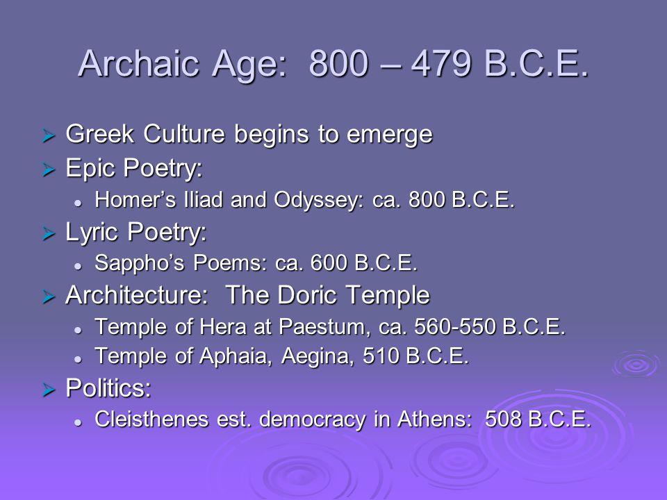 Archaic Age: 800 – 479 B.C.E.  Greek Culture begins to emerge  Epic Poetry: Homer's Iliad and Odyssey: ca. 800 B.C.E. Homer's Iliad and Odyssey: ca.