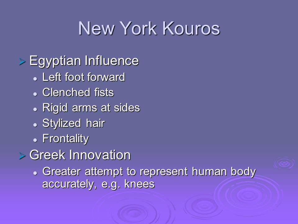 New York Kouros  Egyptian Influence Left foot forward Left foot forward Clenched fists Clenched fists Rigid arms at sides Rigid arms at sides Stylized hair Stylized hair Frontality Frontality  Greek Innovation Greater attempt to represent human body accurately, e.g.