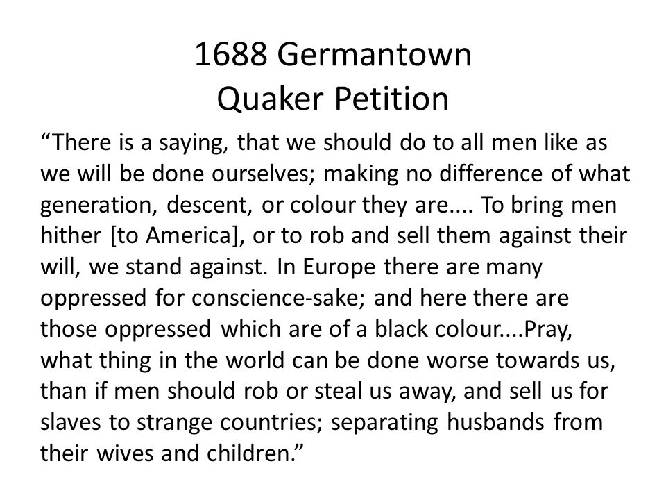 """1688 Germantown Quaker Petition """"There is a saying, that we should do to all men like as we will be done ourselves; making no difference of what gener"""