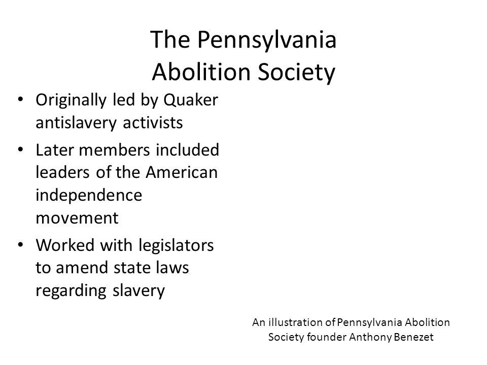 The Pennsylvania Abolition Society Originally led by Quaker antislavery activists Later members included leaders of the American independence movement Worked with legislators to amend state laws regarding slavery An illustration of Pennsylvania Abolition Society founder Anthony Benezet