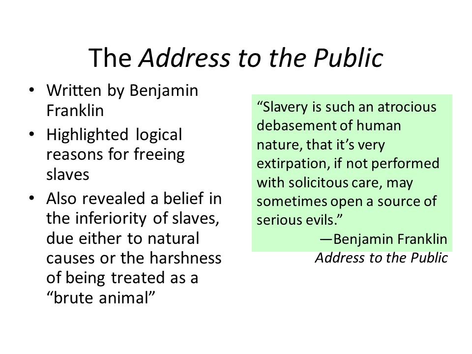 The Address to the Public Written by Benjamin Franklin Highlighted logical reasons for freeing slaves Also revealed a belief in the inferiority of slaves, due either to natural causes or the harshness of being treated as a brute animal Slavery is such an atrocious debasement of human nature, that it's very extirpation, if not performed with solicitous care, may sometimes open a source of serious evils. —Benjamin Franklin Address to the Public