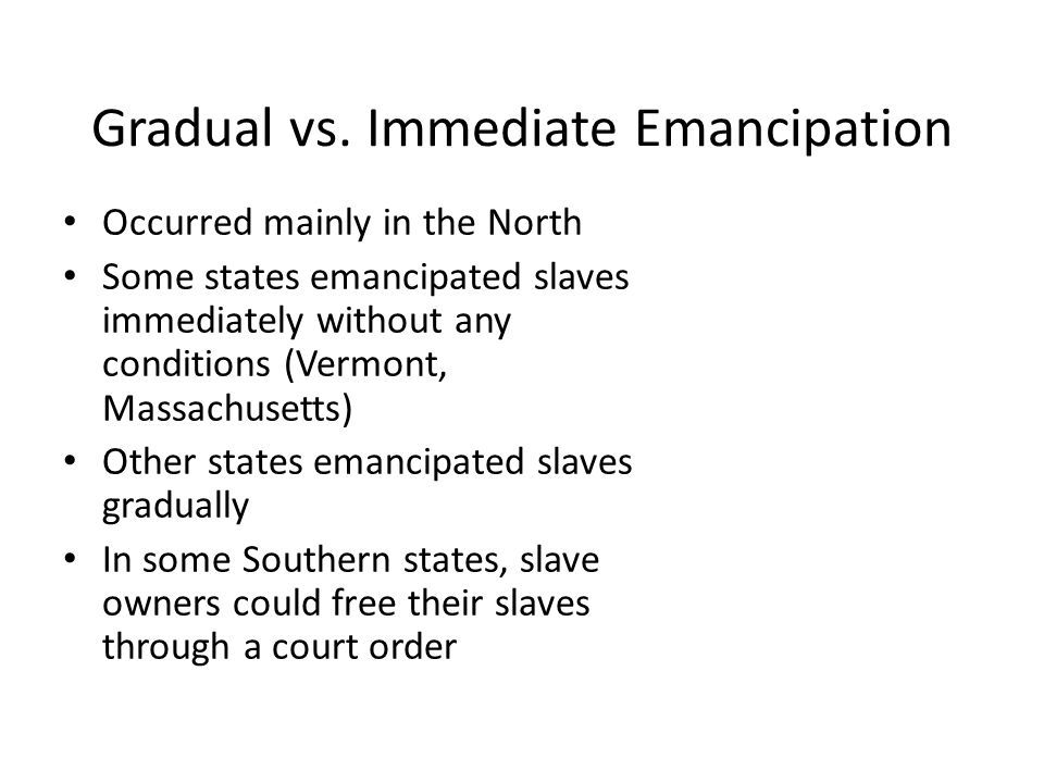 Gradual vs. Immediate Emancipation Occurred mainly in the North Some states emancipated slaves immediately without any conditions (Vermont, Massachuse