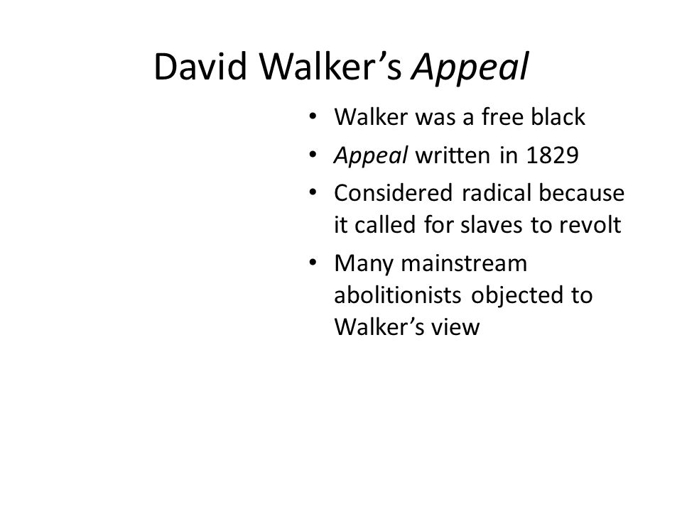David Walker's Appeal Walker was a free black Appeal written in 1829 Considered radical because it called for slaves to revolt Many mainstream abolitionists objected to Walker's view