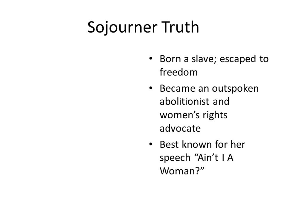 """Sojourner Truth Born a slave; escaped to freedom Became an outspoken abolitionist and women's rights advocate Best known for her speech """"Ain't I A Wom"""