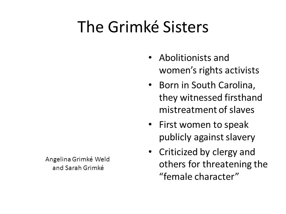 The Grimké Sisters Abolitionists and women's rights activists Born in South Carolina, they witnessed firsthand mistreatment of slaves First women to s