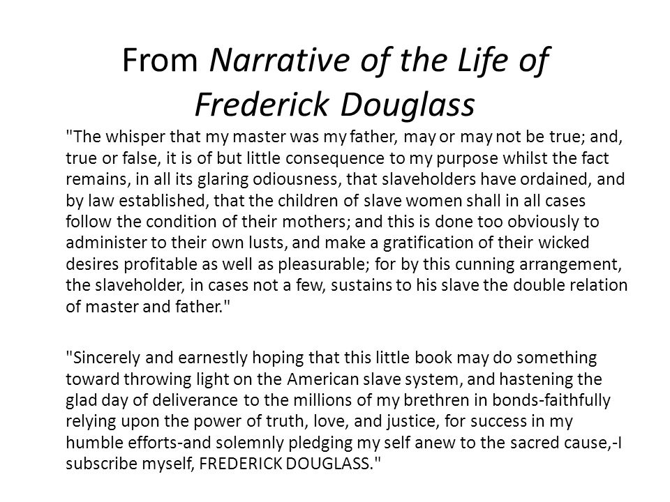 From Narrative of the Life of Frederick Douglass The whisper that my master was my father, may or may not be true; and, true or false, it is of but little consequence to my purpose whilst the fact remains, in all its glaring odiousness, that slaveholders have ordained, and by law established, that the children of slave women shall in all cases follow the condition of their mothers; and this is done too obviously to administer to their own lusts, and make a gratification of their wicked desires profitable as well as pleasurable; for by this cunning arrangement, the slaveholder, in cases not a few, sustains to his slave the double relation of master and father. Sincerely and earnestly hoping that this little book may do something toward throwing light on the American slave system, and hastening the glad day of deliverance to the millions of my brethren in bonds-faithfully relying upon the power of truth, love, and justice, for success in my humble efforts-and solemnly pledging my self anew to the sacred cause,-I subscribe myself, FREDERICK DOUGLASS.