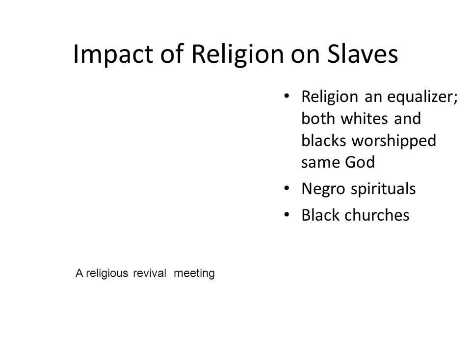 Impact of Religion on Slaves Religion an equalizer; both whites and blacks worshipped same God Negro spirituals Black churches A religious revival meeting