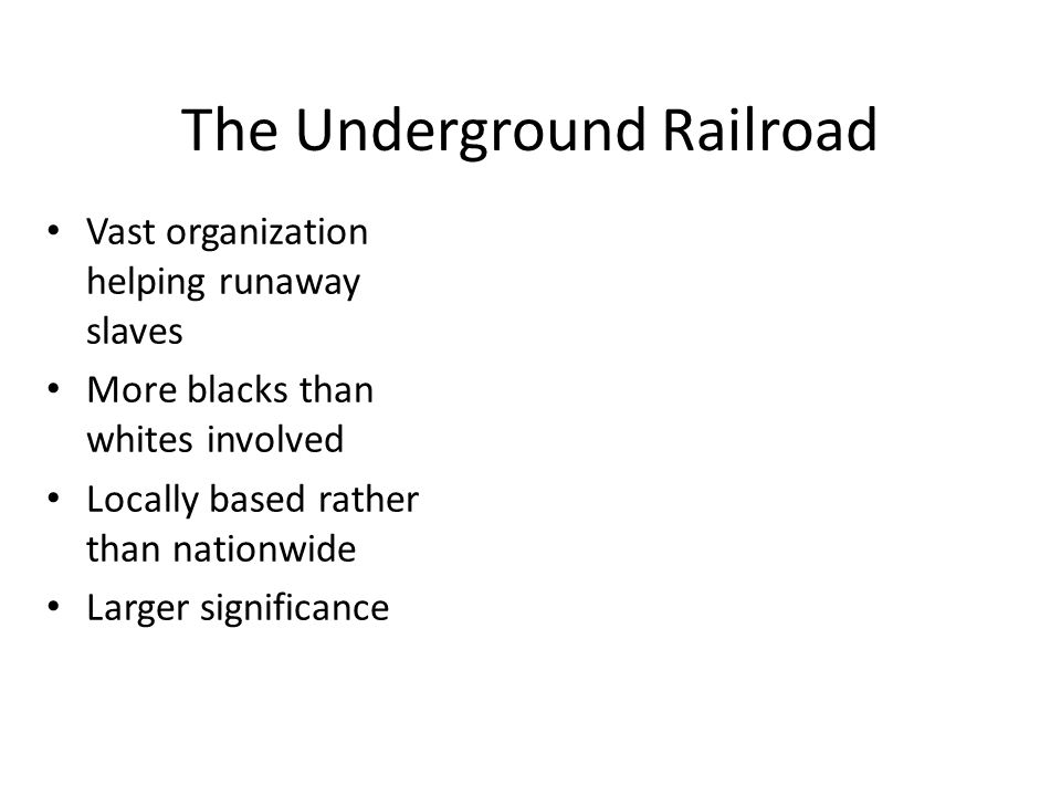 The Underground Railroad Vast organization helping runaway slaves More blacks than whites involved Locally based rather than nationwide Larger significance