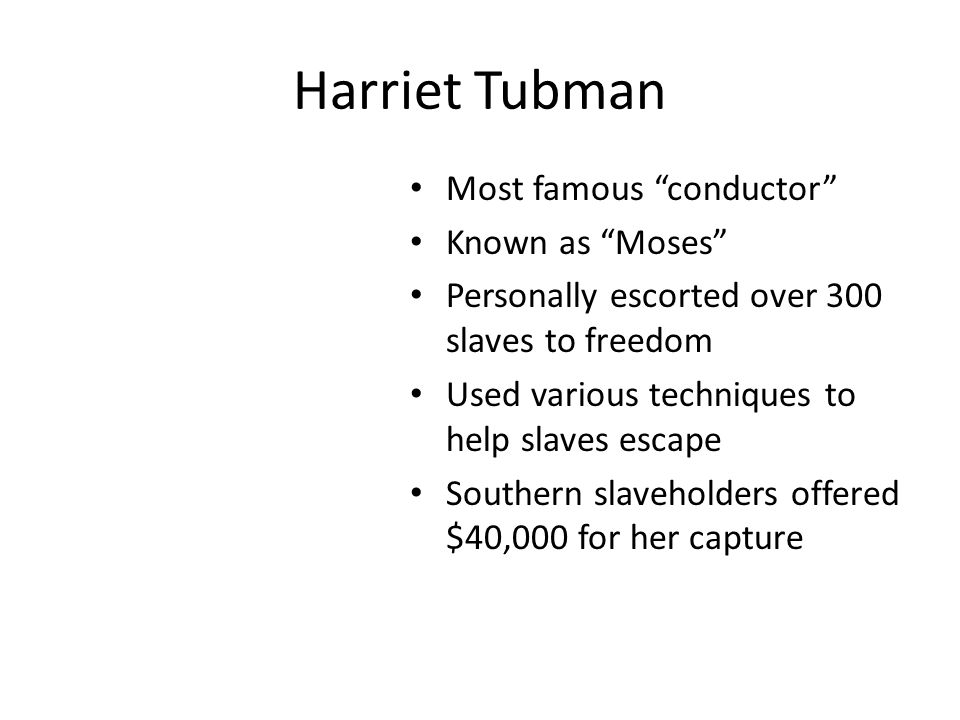 Harriet Tubman Most famous conductor Known as Moses Personally escorted over 300 slaves to freedom Used various techniques to help slaves escape Southern slaveholders offered $40,000 for her capture