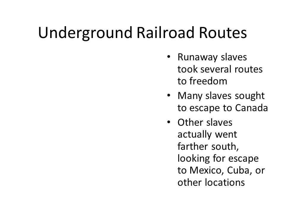 Underground Railroad Routes Runaway slaves took several routes to freedom Many slaves sought to escape to Canada Other slaves actually went farther south, looking for escape to Mexico, Cuba, or other locations