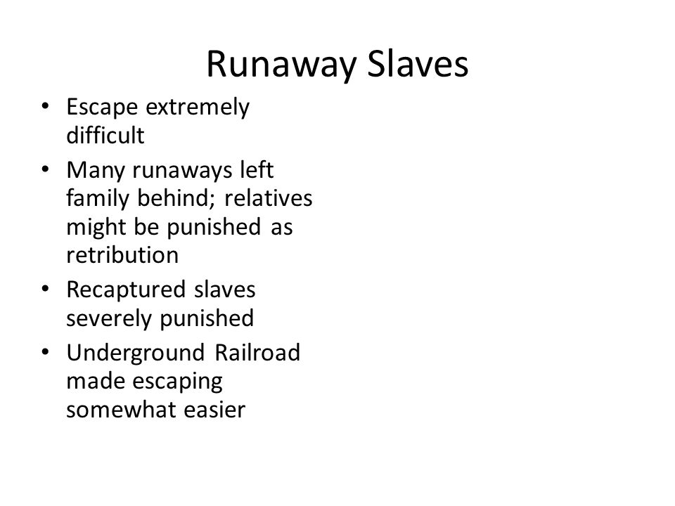 Runaway Slaves Escape extremely difficult Many runaways left family behind; relatives might be punished as retribution Recaptured slaves severely puni