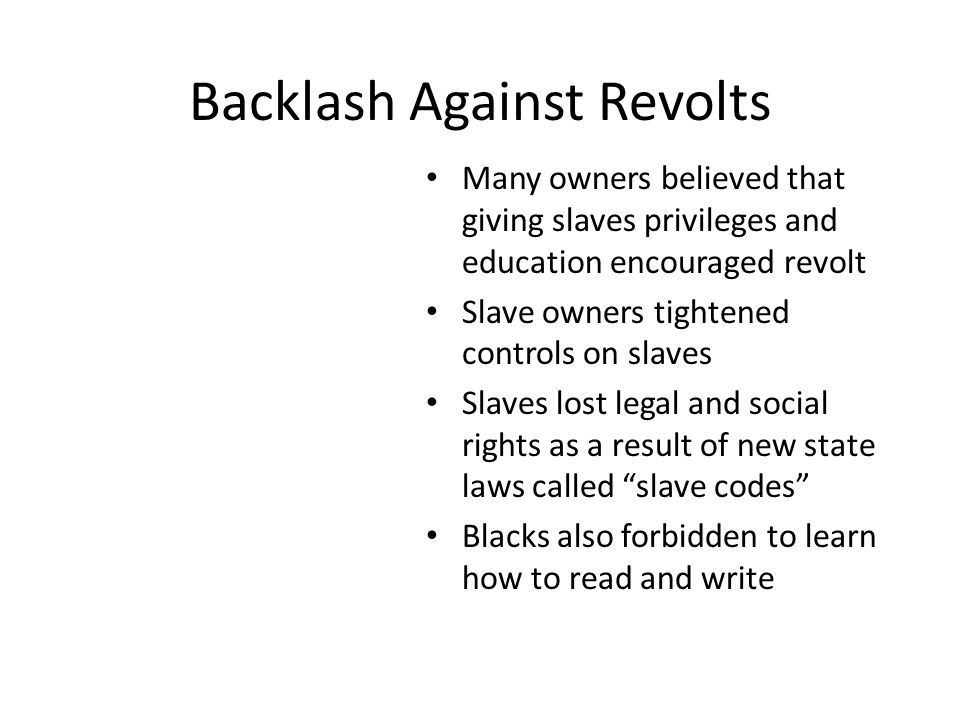 Backlash Against Revolts Many owners believed that giving slaves privileges and education encouraged revolt Slave owners tightened controls on slaves Slaves lost legal and social rights as a result of new state laws called slave codes Blacks also forbidden to learn how to read and write