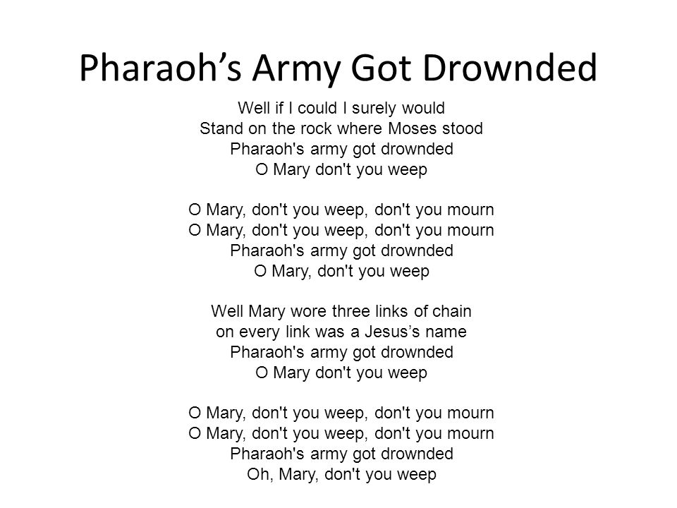 Pharaoh's Army Got Drownded Well if I could I surely would Stand on the rock where Moses stood Pharaoh s army got drownded O Mary don t you weep O Mary, don t you weep, don t you mourn O Mary, don t you weep, don t you mourn Pharaoh s army got drownded O Mary, don t you weep Well Mary wore three links of chain on every link was a Jesus's name Pharaoh s army got drownded O Mary don t you weep O Mary, don t you weep, don t you mourn O Mary, don t you weep, don t you mourn Pharaoh s army got drownded Oh, Mary, don t you weep