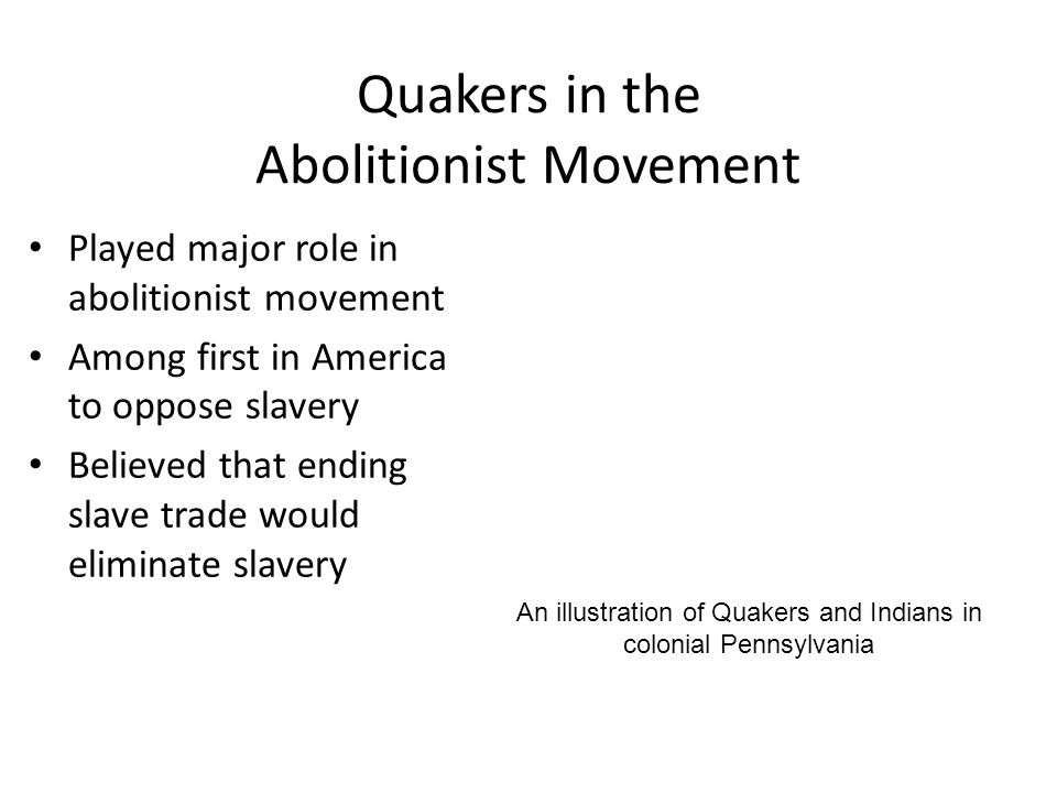 Quakers in the Abolitionist Movement Played major role in abolitionist movement Among first in America to oppose slavery Believed that ending slave trade would eliminate slavery An illustration of Quakers and Indians in colonial Pennsylvania