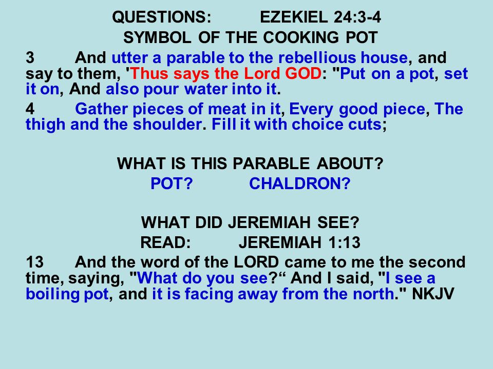 QUESTIONS:EZEKIEL 24:3-4 SYMBOL OF THE COOKING POT 3 And utter a parable to the rebellious house, and say to them, 'Thus says the Lord GOD: