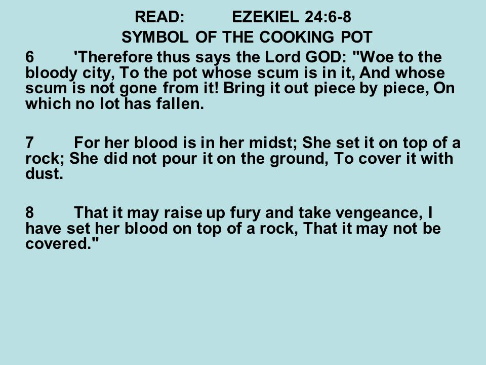 READ:EZEKIEL 24:6-8 SYMBOL OF THE COOKING POT 6'Therefore thus says the Lord GOD: