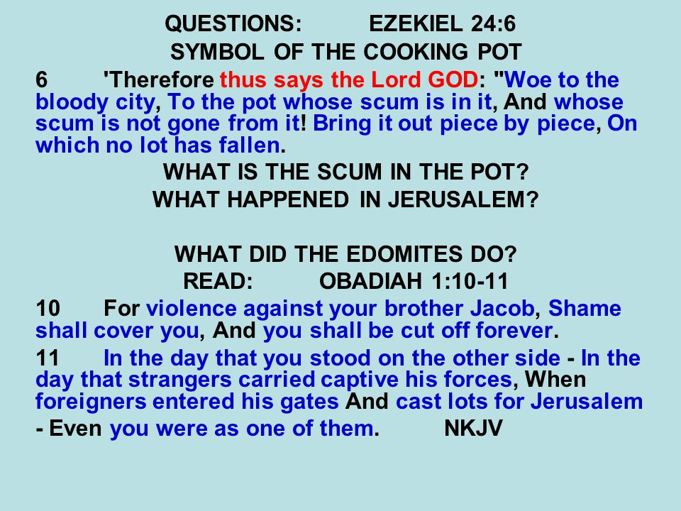 QUESTIONS:EZEKIEL 24:6 SYMBOL OF THE COOKING POT 6'Therefore thus says the Lord GOD: