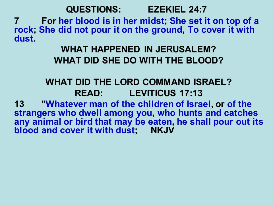 QUESTIONS:EZEKIEL 24:7 7 For her blood is in her midst; She set it on top of a rock; She did not pour it on the ground, To cover it with dust.
